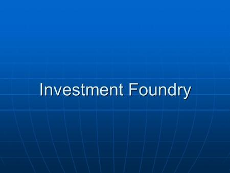 Investment Foundry. TYPES OF FOUNDRY TYPES OF FOUNDRY 1. Sand Foundry 1. Sand Foundry 2. Investment Foundry 2. Investment Foundry Investment Foundry Process.