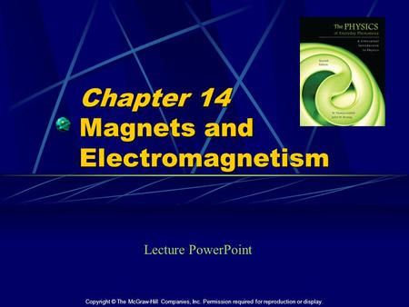 Chapter 14 Magnets and Electromagnetism Lecture PowerPoint Copyright © The McGraw-Hill Companies, Inc. Permission required for reproduction or display.