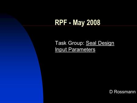 RPF - May 2008 Task Group: Seal Design Input Parameters D Rossmann.
