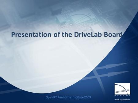 Presentation of the DriveLab Board Opal-RT Real-time institute 2009.
