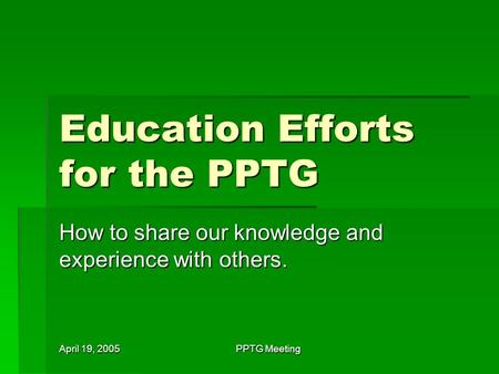 April 19, 2005 PPTG Meeting Education Efforts for the PPTG How to share our knowledge and experience with others.