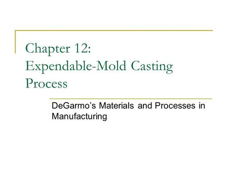 Chapter 12: Expendable-Mold Casting Process DeGarmo's Materials and Processes in Manufacturing.