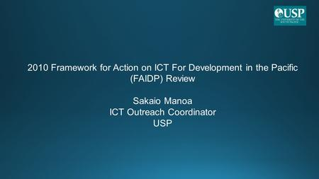 2010 Framework for Action on ICT For Development in the Pacific (FAIDP) Review Sakaio Manoa ICT Outreach Coordinator USP.