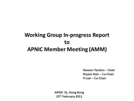 Working Group In-progress Report to APNIC Member Meeting (AMM) APNIC 31, Hong Kong 25 th February 2011 Naveen Tandon – Chair Shyam Nair – Co-Chair Yi Lee.