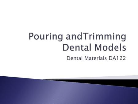 Dental Materials DA122.  Two parts ◦ Anatomic portion  Created from the alginateimpression-the teeth ◦ Art portion  Forms the base of the model.