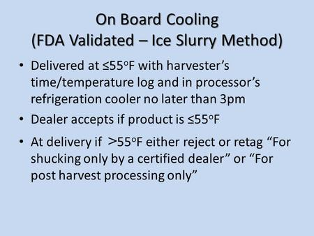 On Board Cooling (FDA Validated – Ice Slurry Method) Delivered at ≤55 o F with harvester's time/temperature log and in processor's refrigeration cooler.