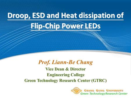 Green Technology Research Center Droop, ESD and Heat dissipation of Flip-Chip Power LEDs Prof. Liann-Be Chang Vice Dean & Director Engineering College.