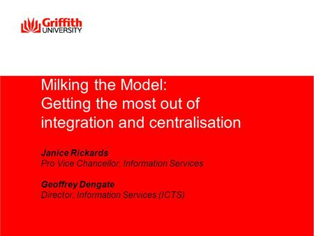 Milking the Model: Getting the most out of integration and centralisation Janice Rickards Pro Vice Chancellor, Information Services Geoffrey Dengate Director,