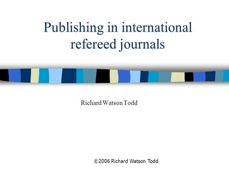 ©2006 Richard Watson Todd Publishing in international refereed journals Richard Watson Todd.