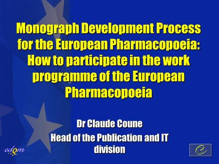 Monograph Development Process for the European Pharmacopoeia: How to participate in the work programme of the European Pharmacopoeia Dr Claude Coune Head.
