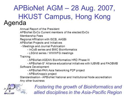 Fostering the growth of Bioinformatics and allied disciplines in the Asia-Pacific Region APBioNet AGM – 28 Aug. 2007, HKUST Campus, Hong Kong Agenda Annual.