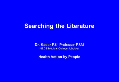 Searching the Literature Dr. Kasar P.K. Professor PSM NSCB Medical College Jabalpur Health Action by People.