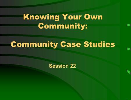 Knowing Your Own Community: Community Case Studies Session 22.
