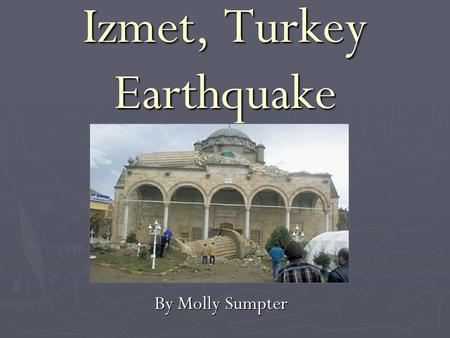 Izmet, Turkey Earthquake By Molly Sumpter. Outline ► tectonic setting of Turkey, North Anatolian Fault ► August 17, 1999 event ► outcomes, what was learned.