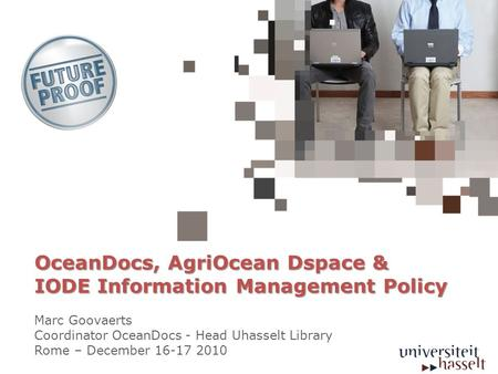 OceanDocs, AgriOcean Dspace & IODE Information Management Policy Marc Goovaerts Coordinator OceanDocs - Head Uhasselt Library Rome – December 16-17 2010.