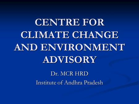 CENTRE FOR CLIMATE CHANGE AND ENVIRONMENT ADVISORY Dr. MCR HRD Institute of Andhra Pradesh.