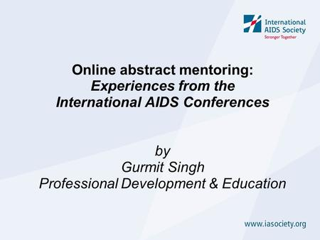 Online abstract mentoring: Experiences from the International AIDS Conferences by Gurmit Singh Professional Development & Education.