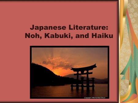 Japanese Literature: Noh, Kabuki, and Haiku. Brief History of Japan Heavy cultural influence from China and Korea (Buddhism, ways of farming, art, language.
