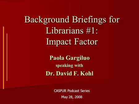 Background Briefings for Librarians #1: Impact Factor Paola Gargiluo speaking with Dr. David F. Kohl CASPUR Podcast Series May 28, 2008.