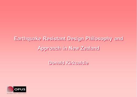 Earthquake Resistant Design Philosophy and Approach in New Zealand Donald Kirkcaldie Earthquake Resistant Design Philosophy and Approach in New Zealand.