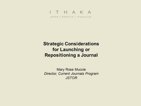 Strategic Considerations for Launching or Repositioning a Journal Mary Rose Muccie Director, Current Journals Program JSTOR.