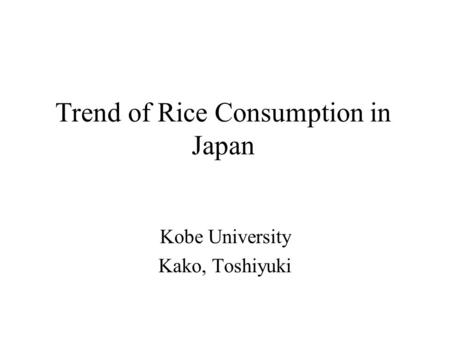 Trend of Rice Consumption in Japan Kobe University Kako, Toshiyuki.