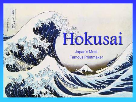 Hokusai Japan's Most Famous Printmaker. Hokusai lived from 1760-1849 He was born in Japan in the town of Edo, now called Tokyo.