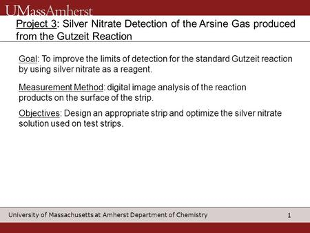1 University of Massachusetts at Amherst Department of Chemistry Project 3: Silver Nitrate Detection of the Arsine Gas produced from the Gutzeit Reaction.