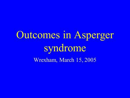 Outcomes in Asperger syndrome Wrexham, March 15, 2005.