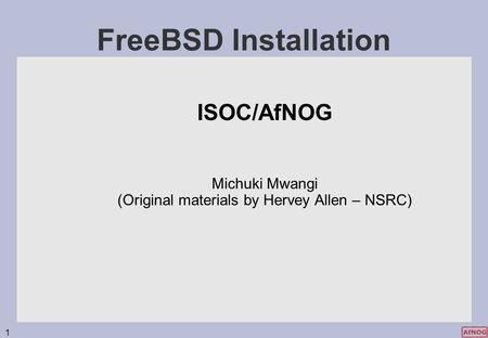 1 FreeBSD Installation ISOC/AfNOG Michuki Mwangi (Original materials by Hervey Allen – NSRC)