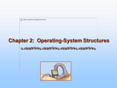 Chapter 2: Operating-System Structures. 2.2 Silberschatz, Galvin and Gagne ©2005 Operating System Concepts – 7 th Edition, Jan 14, 2005 Chapter 2: Operating-System.
