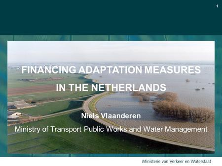 11 FINANCING ADAPTATION MEASURES IN THE NETHERLANDS Niels Vlaanderen Ministry of Transport Public Works and Water Management.