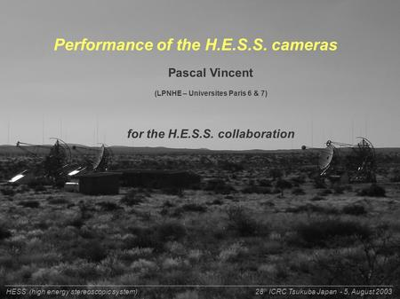 P.Vincent LPNHE-Paris for H.E.S.S. collaboraton28 th ICRC - Tsukuba - Japan - 5, August 2003 Performance of the H.E.S.S. cameras Pascal Vincent (LPNHE.