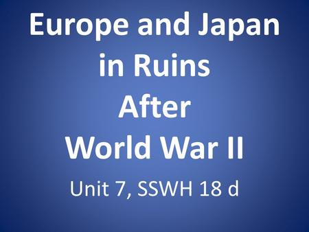 Europe and Japan in Ruins After World War II Unit 7, SSWH 18 d.