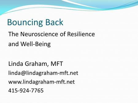 Bouncing Back The Neuroscience of Resilience and Well-Being Linda Graham, MFT  415-924-7765.