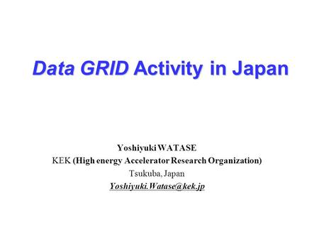 Data GRID Activity in Japan Yoshiyuki WATASE KEK (High energy Accelerator Research Organization) Tsukuba, Japan