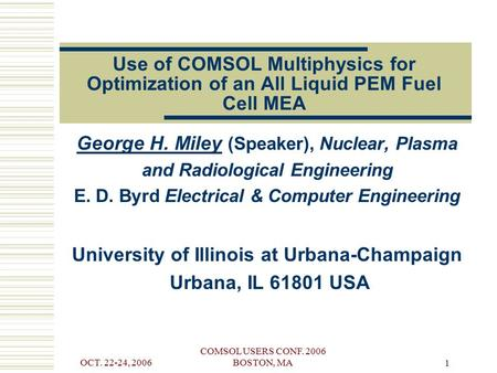 OCT. 22-24, 2006 COMSOL USERS CONF. 2006 BOSTON, MA 1 Use of COMSOL Multiphysics for Optimization of an All Liquid PEM Fuel Cell MEA George H. Miley (Speaker),