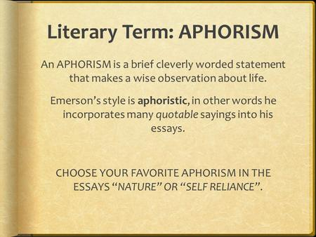 Literary Term: APHORISM An APHORISM is a brief cleverly worded statement that makes a wise observation about life. Emerson's style is aphoristic, in other.