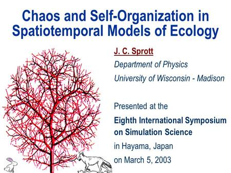 Chaos and Self-Organization in Spatiotemporal Models of Ecology J. C. Sprott Department of Physics University of Wisconsin - Madison Presented at the Eighth.