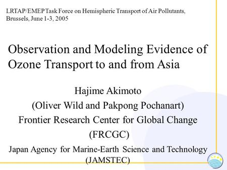 Observation and Modeling Evidence of Ozone Transport to and from Asia Hajime Akimoto (Oliver Wild and Pakpong Pochanart) Frontier Research Center for Global.