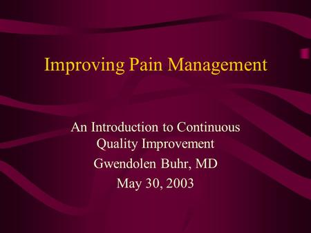 Improving Pain Management An Introduction to Continuous Quality Improvement Gwendolen Buhr, MD May 30, 2003.