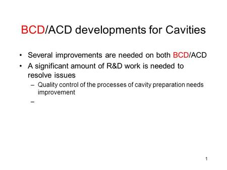 1 BCD/ACD developments for Cavities Several improvements are needed on both BCD/ACD A significant amount of R&D work is needed to resolve issues –Quality.
