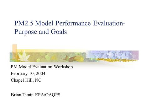 PM2.5 Model Performance Evaluation- Purpose and Goals PM Model Evaluation Workshop February 10, 2004 Chapel Hill, NC Brian Timin EPA/OAQPS.