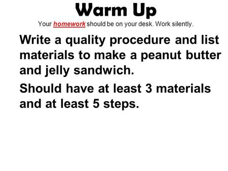 Warm Up Your homework should be on your desk. Work silently. Write a quality procedure and list materials to make a peanut butter and jelly sandwich. Should.