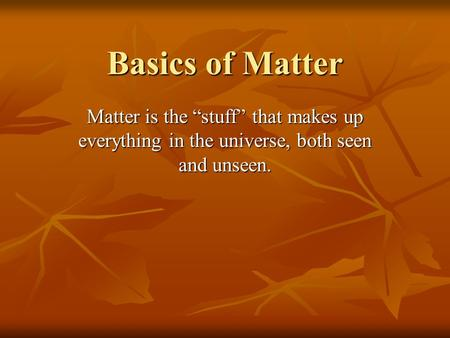 "Basics of Matter Matter is the ""stuff"" that makes up everything in the universe, both seen and unseen."