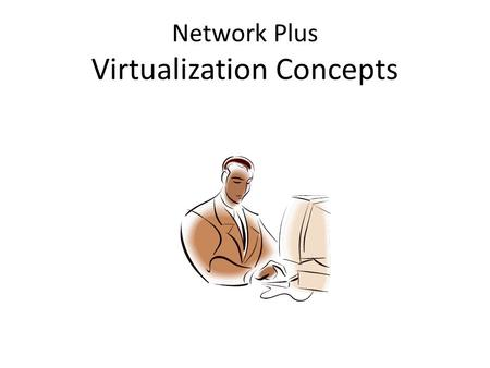 Network Plus Virtualization Concepts. Virtualization Overview Virtualization is the emulation of a computer environment called a Virtual Machine. A Hypervisor.