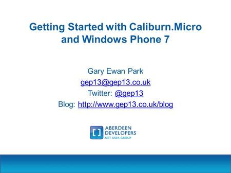 Getting Started with Caliburn.Micro and Windows Phone 7 Gary Ewan Park Twitter: Blog: