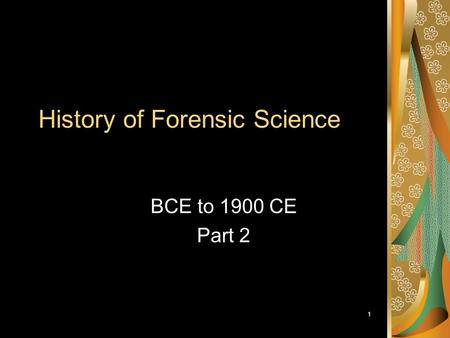 1 History of Forensic Science BCE to 1900 CE Part 2.