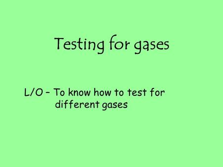 Testing for gases L/O – To know how to test for different gases.