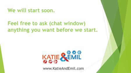 We will start soon. Feel free to ask (chat window) anything you want before we start. www.KatieAndEmil.com.